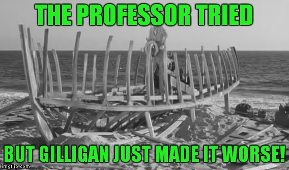 THE PROFESSOR TRIED BUT GILLIGAN JUST MADE IT WORSE! | made w/ Imgflip meme maker