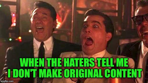Morning laughs as soon as I wake up. Now THAT'S good medicine! |  WHEN THE HATERS TELL ME I DON'T MAKE ORIGINAL CONTENT | image tagged in goodfellas laughing,do you even meme bro,keyboard warrior,u mad bro,lmfao | made w/ Imgflip meme maker