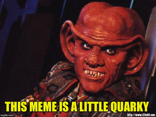 Those who know will get it | THIS MEME IS A LITTLE QUARKY | image tagged in quark,sorry hokeewolf,star trek deep space nine,bad pun,my templates challenge,5 upvotes will be an achievement | made w/ Imgflip meme maker