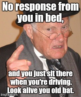 Back In My Day Meme | No response from you in bed, and you just sit there when you're driving. Look alive you old bat. | image tagged in memes,back in my day | made w/ Imgflip meme maker
