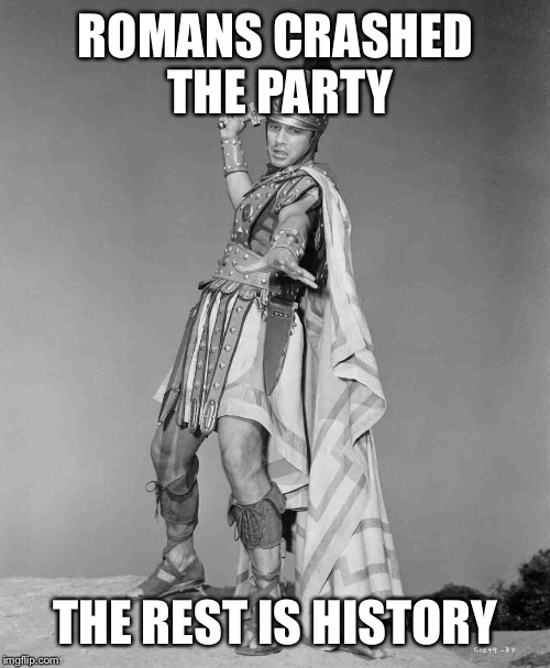 ROMANS CRASHED THE PARTY THE REST IS HISTORY | made w/ Imgflip meme maker