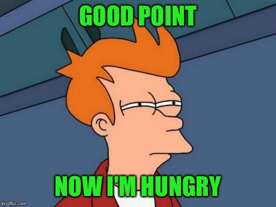 Futurama Fry Meme | GOOD POINT NOW I'M HUNGRY | image tagged in memes,futurama fry | made w/ Imgflip meme maker