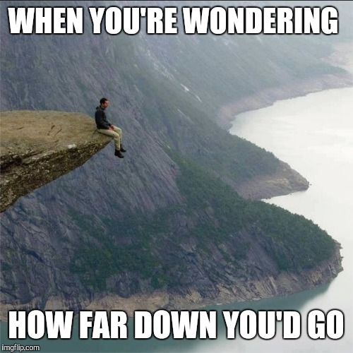 Cliff | WHEN YOU'RE WONDERING HOW FAR DOWN YOU'D GO | image tagged in cliff | made w/ Imgflip meme maker