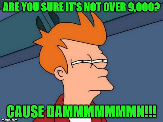 Futurama Fry Meme | ARE YOU SURE IT'S NOT OVER 9,000? CAUSE DAMMMMMMMN!!! | image tagged in memes,futurama fry | made w/ Imgflip meme maker