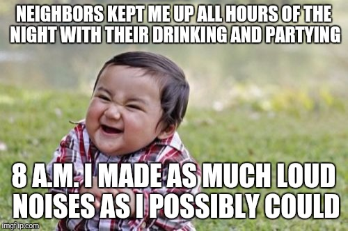 Wanted to drink and party too, but noooo I gotta have responsibilities | NEIGHBORS KEPT ME UP ALL HOURS OF THE NIGHT WITH THEIR DRINKING AND PARTYING 8 A.M. I MADE AS MUCH LOUD NOISES AS I POSSIBLY COULD | image tagged in memes,evil toddler,revenge | made w/ Imgflip meme maker