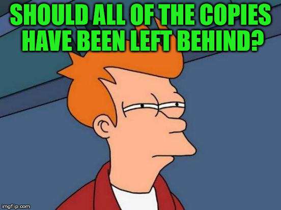 Futurama Fry Meme | SHOULD ALL OF THE COPIES HAVE BEEN LEFT BEHIND? | image tagged in memes,futurama fry | made w/ Imgflip meme maker