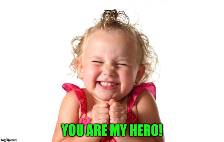 So Excited | YOU ARE MY HERO! | image tagged in so excited | made w/ Imgflip meme maker