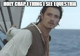 will turner sailing to equestria | HOLY CRAP I THING I SEE EQUESTRIA | image tagged in orlando bloom pirates of caribbean | made w/ Imgflip meme maker