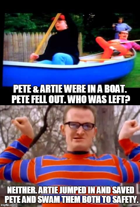 OF COURSE HE DID!  HE'S THE STRONGEST MAN IN THE WORLD! | PETE & ARTIE WERE IN A BOAT. PETE FELL OUT. WHO WAS LEFT? NEITHER. ARTIE JUMPED IN AND SAVED PETE AND SWAM THEM BOTH TO SAFETY. | image tagged in pete and pete,artie,repeat,pete and repeat,pete | made w/ Imgflip meme maker