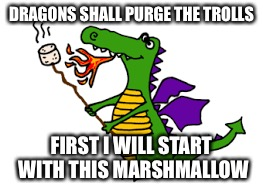 DRAGONS SHALL PURGE THE TROLLS FIRST I WILL START WITH THIS MARSHMALLOW | made w/ Imgflip meme maker