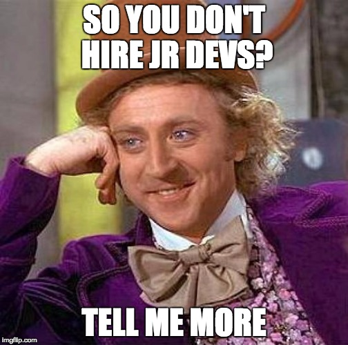 So you don't hire Jr. Devs? Tell me more