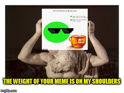 THE WEIGHT OF YOUR MEME IS ON MY SHOULDERS | made w/ Imgflip meme maker
