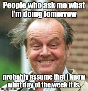Jack Nicholson Crazy Hair | People who ask me what I'm doing tomorrow probably assume that I know what day of the week it is. | image tagged in jack nicholson crazy hair | made w/ Imgflip meme maker