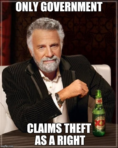 The Most Interesting Man In The World Meme | ONLY GOVERNMENT CLAIMS THEFT AS A RIGHT | image tagged in memes,the most interesting man in the world | made w/ Imgflip meme maker