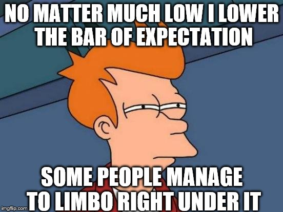 Futurama Fry Meme | NO MATTER MUCH LOW I LOWER THE BAR OF EXPECTATION SOME PEOPLE MANAGE TO LIMBO RIGHT UNDER IT | image tagged in memes,futurama fry | made w/ Imgflip meme maker