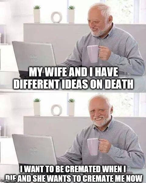 Hide the Pain Harold Meme | MY WIFE AND I HAVE DIFFERENT IDEAS ON DEATH I WANT TO BE CREMATED WHEN I DIE AND SHE WANTS TO CREMATE ME NOW | image tagged in memes,hide the pain harold | made w/ Imgflip meme maker