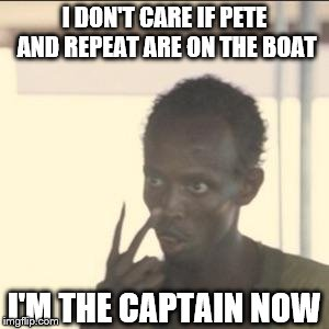 He Would've Pushed Both Off | I DON'T CARE IF PETE AND REPEAT ARE ON THE BOAT I'M THE CAPTAIN NOW | image tagged in memes,look at me,pete and repeat | made w/ Imgflip meme maker
