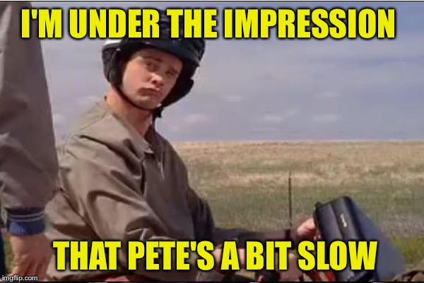 I'M UNDER THE IMPRESSION THAT PETE'S A BIT SLOW | made w/ Imgflip meme maker