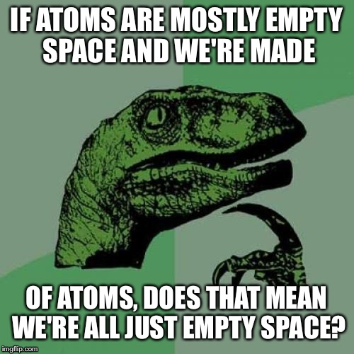 Philosoraptor Meme | IF ATOMS ARE MOSTLY EMPTY SPACE AND WE'RE MADE OF ATOMS, DOES THAT MEAN WE'RE ALL JUST EMPTY SPACE? | image tagged in memes,philosoraptor | made w/ Imgflip meme maker