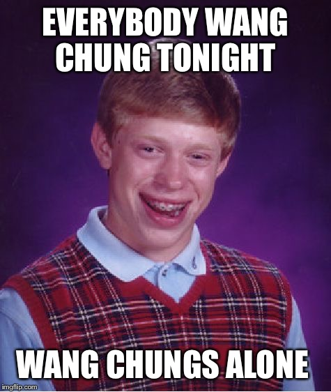Bad Luck Brian Meme | EVERYBODY WANG CHUNG TONIGHT WANG CHUNGS ALONE | image tagged in memes,bad luck brian | made w/ Imgflip meme maker