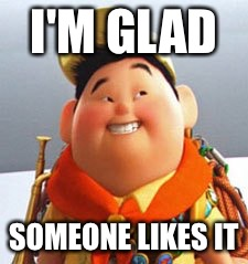 Russell | I'M GLAD SOMEONE LIKES IT | image tagged in russell | made w/ Imgflip meme maker