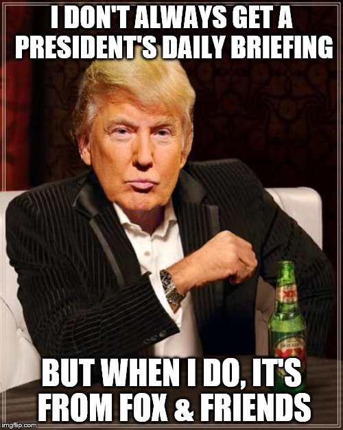Trump Most Interesting Man In The World | I DON'T ALWAYS GET A PRESIDENT'S DAILY BRIEFING BUT WHEN I DO, IT'S FROM FOX & FRIENDS | image tagged in trump most interesting man in the world | made w/ Imgflip meme maker
