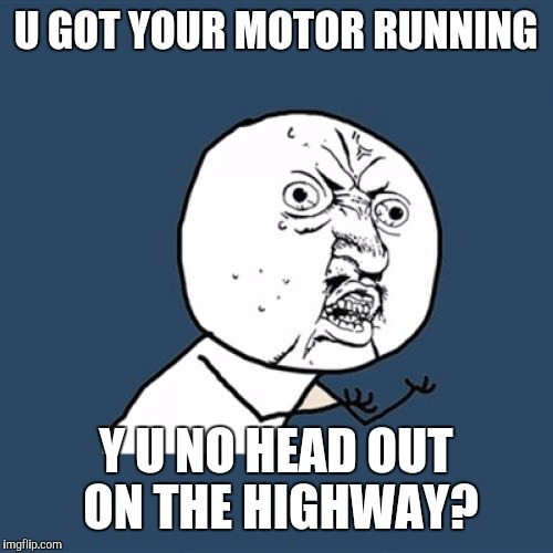 Y U No Meme | U GOT YOUR MOTOR RUNNING Y U NO HEAD OUT ON THE HIGHWAY? | image tagged in memes,y u no,steppenwolf | made w/ Imgflip meme maker