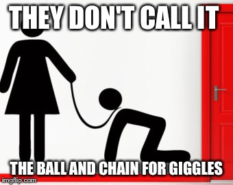 THEY DON'T CALL IT THE BALL AND CHAIN FOR GIGGLES | made w/ Imgflip meme maker