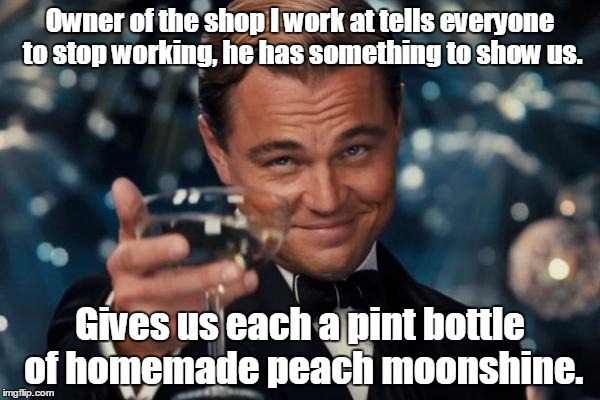 Leonardo Dicaprio Cheers Meme | Owner of the shop I work at tells everyone to stop working, he has something to show us. Gives us each a pint bottle of homemade peach moons | image tagged in memes,leonardo dicaprio cheers | made w/ Imgflip meme maker