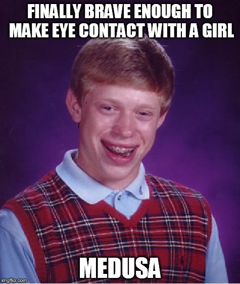 Bad Luck Brian Meme | FINALLY BRAVE ENOUGH TO MAKE EYE CONTACT WITH A GIRL MEDUSA | image tagged in memes,bad luck brian | made w/ Imgflip meme maker