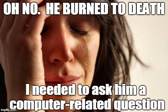 First World Problems Meme | OH NO.  HE BURNED TO DEATH I needed to ask him a computer-related question | image tagged in memes,first world problems | made w/ Imgflip meme maker