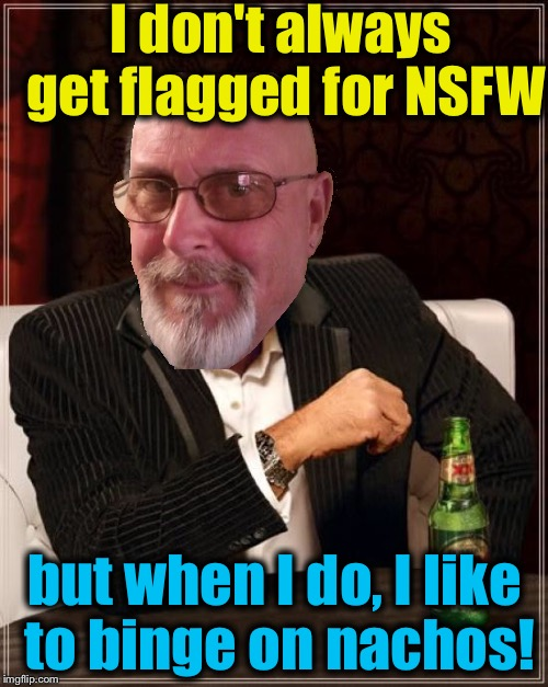 The Most Interesting Man In The World Meme | I don't always get flagged for NSFW but when I do, I like to binge on nachos! | image tagged in memes,the most interesting man in the world | made w/ Imgflip meme maker