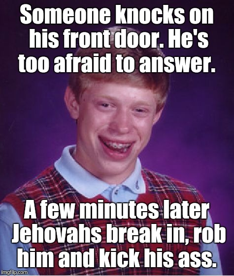 Bad Luck Brian Meme | Someone knocks on his front door. He's too afraid to answer. A few minutes later Jehovahs break in, rob him and kick his ass. | image tagged in memes,bad luck brian | made w/ Imgflip meme maker