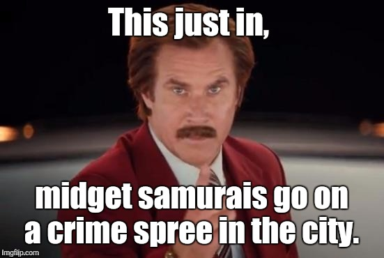 Burgundy | This just in, midget samurais go on a crime spree in the city. | image tagged in burgundy | made w/ Imgflip meme maker