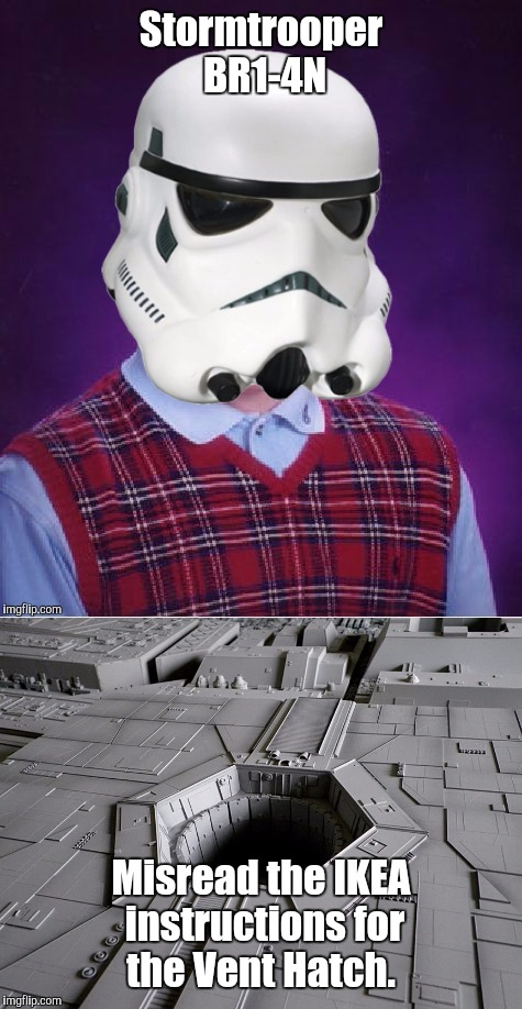 Bad Luck Stormtrooper BR1-4N | Stormtrooper BR1-4N Misread the IKEA instructions for the Vent Hatch. | image tagged in memes,star wars,stormtrooper,bad luck stormtrooper,bad luck brian | made w/ Imgflip meme maker