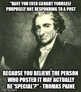 """HAVE YOU EVER CAUGHT YOURSELF PURPOSELY NOT RESPONDING TO A POST BECAUSE YOU BELIEVE THE PERSON WHO POSTED IT MAY ACTUALLY BE 'SPECIAL'?"" - 