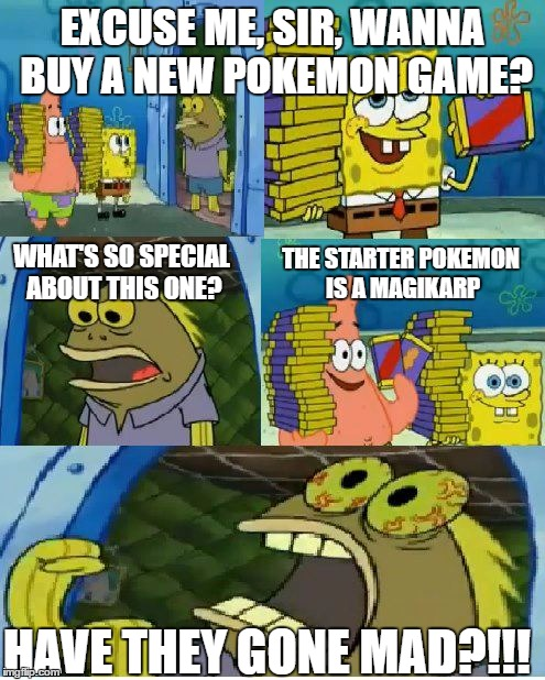 Chocolate Spongebob Meme | EXCUSE ME, SIR, WANNA BUY A NEW POKEMON GAME? WHAT'S SO SPECIAL ABOUT THIS ONE? THE STARTER POKEMON IS A MAGIKARP HAVE THEY GONE MAD?!!! | image tagged in memes,chocolate spongebob | made w/ Imgflip meme maker