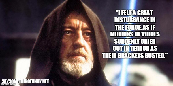 """I FELT A GREAT DISTURBANCE IN THE FORCE, AS IF MILLIONS OF VOICES SUDDENLY CRIED OUT IN TERROR AS THEIR BRACKETS BUSTED."" SAYSOMETHINGFUNNY 