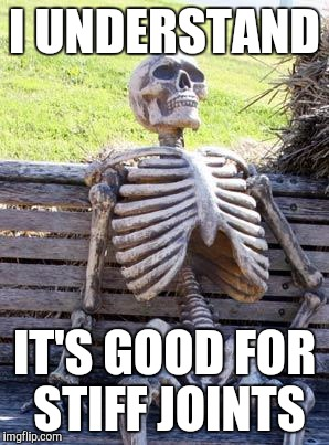 Waiting Skeleton Meme | I UNDERSTAND IT'S GOOD FOR STIFF JOINTS | image tagged in memes,waiting skeleton | made w/ Imgflip meme maker