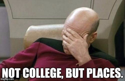 Captain Picard Facepalm Meme | NOT COLLEGE, BUT PLACES. | image tagged in memes,captain picard facepalm | made w/ Imgflip meme maker