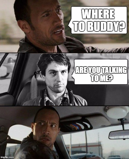 WHERE TO BUDDY? ARE YOU TALKING TO ME? | image tagged in the rock driving,taxi driver,robert deniro | made w/ Imgflip meme maker