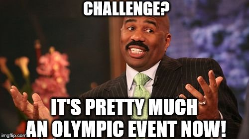 Steve Harvey Meme | CHALLENGE? IT'S PRETTY MUCH AN OLYMPIC EVENT NOW! | image tagged in memes,steve harvey | made w/ Imgflip meme maker