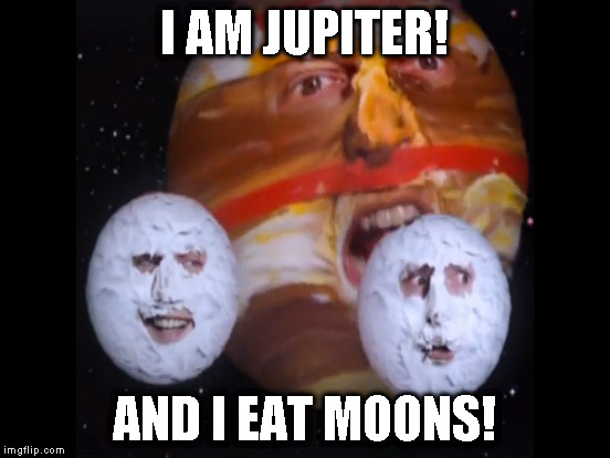 I AM JUPITER! AND I EAT MOONS! | made w/ Imgflip meme maker