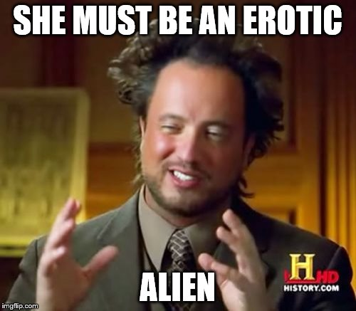 Ancient Aliens Meme | SHE MUST BE AN EROTIC ALIEN | image tagged in memes,ancient aliens | made w/ Imgflip meme maker