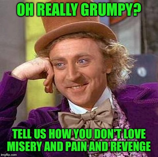 Creepy Condescending Wonka Meme | OH REALLY GRUMPY? TELL US HOW YOU DON'T LOVE MISERY AND PAIN AND REVENGE | image tagged in memes,creepy condescending wonka | made w/ Imgflip meme maker