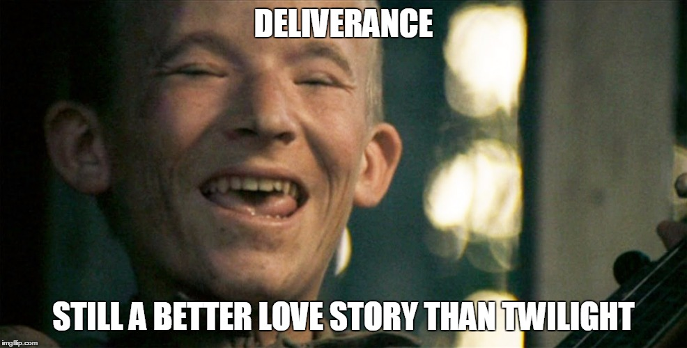 DELIVERANCE STILL A BETTER LOVE STORY THAN TWILIGHT | image tagged in pretty mouth | made w/ Imgflip meme maker