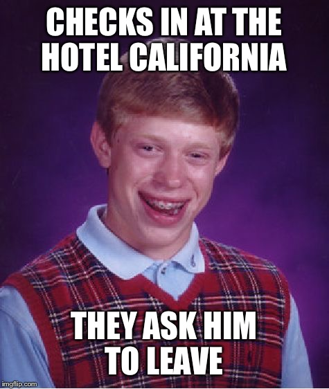 Bad Luck Brian Meme | CHECKS IN AT THE HOTEL CALIFORNIA THEY ASK HIM TO LEAVE | image tagged in memes,bad luck brian | made w/ Imgflip meme maker