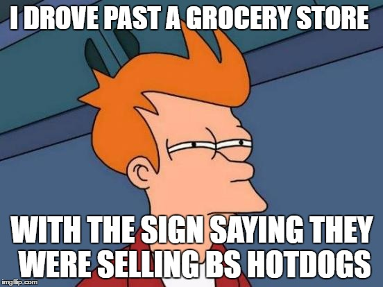 Futurama Fry | I DROVE PAST A GROCERY STORE WITH THE SIGN SAYING THEY WERE SELLING BS HOTDOGS | image tagged in memes,futurama fry | made w/ Imgflip meme maker
