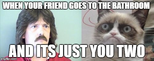 Grumpy Cats Father | WHEN YOUR FRIEND GOES TO THE BATHROOM AND ITS JUST YOU TWO | image tagged in memes,grumpy cats father,grumpy cat | made w/ Imgflip meme maker