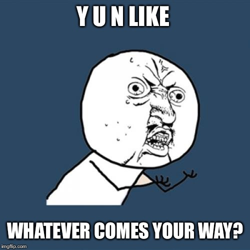 Y U No Meme | Y U N LIKE WHATEVER COMES YOUR WAY? | image tagged in memes,y u no | made w/ Imgflip meme maker